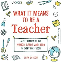 What It Means to Be a Teacher: A Celebration of the Humor, Heart, and Hero in Every Classroom