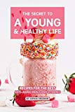 The Secret to A Young and Healthy Life: Recipes for The Best Anti- Aging Meals and Vitamins (English Edition)