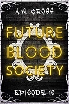 Futureblood Society: Episode 10 by [A.W.  Cross]