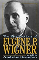 The Recollections Of Eugene P. Wigner: As Told To Andrew Szanton by Andrew Szanton(2003-07-03)