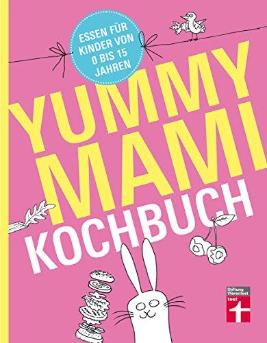 Yummy Mami Kochbuch: Essen für Kinder von 0 bis 15 Jahren – 150 alltagstaugliche, gesunde Rezepte – mit Step-by-Step Bildern