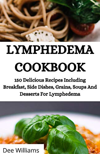 LYMPHEDEMA COOKBOOK: 150 Delicious Recipes Including Breakfast, Side Dishes, Grains, Soups And Desserts For Lymphedema (English Edition)