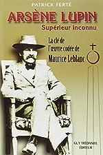 Arsène Lupin, Supérieur Inconnu - Arcanes, filigranes et cryptogrammes : la clé de l'oeuvre codée de Maurice Leblanc de Patrick Ferté