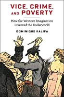Vice, Crime, and Poverty: How the Western Imagination Invented the Underworld (European Perspectives)