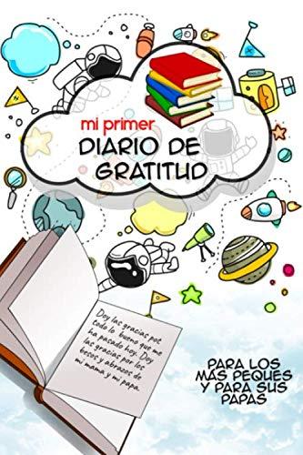 Mi primer diario de gratitud: Para los más peques y para sus papas: Para niños de 4 -12 años de edad y sus padres. Ayuda a tus hijos a crecer y a ser agradecidos