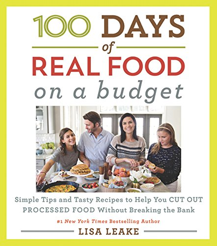 100 Days of Real Food: On a Budget: Simple Tips and Tasty Recipes to Help You Cut Out Processed Food