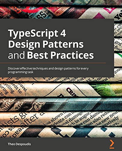 TypeScript 4 Design Patterns and Best Practices: Discover effective techniques and design patterns for every programming task