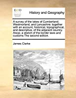 A Survey of the Lakes of Cumberland, Westmorland, and Lancashire: Together with an Account, Historical, Topographical, and Descriptive, of the Adjacent Country. Alsop, a Sketch of the Border Laws and Customs the Second Edition.