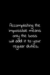 Accomplishing the impossible means only the boss will add it to your regular duties.: Lined Notebook with funny sarcastic office quotes.