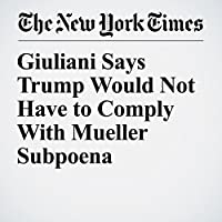 Giuliani Says Trump Would Not Have to Comply With Mueller Subpoena's image