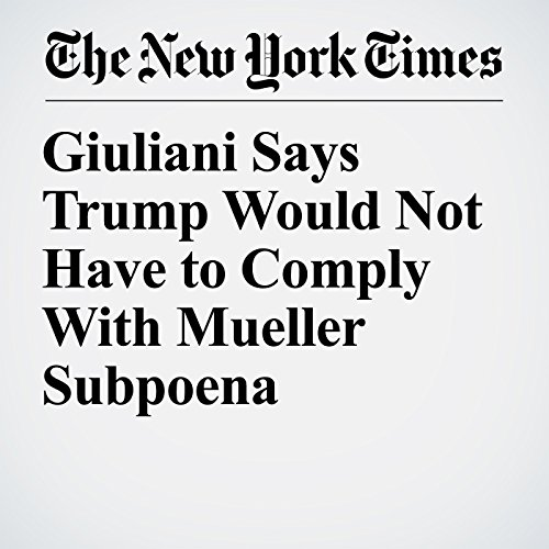 Giuliani Says Trump Would Not Have to Comply With Mueller Subpoena copertina