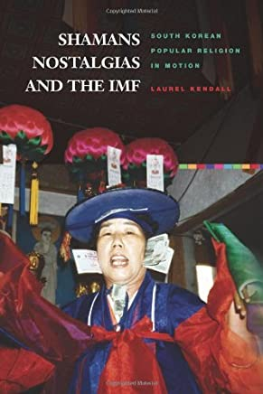 Shamans, Nostalgias, and the IMF: South Korean Popular Religion in Motion by Laurel Kendall (2010-09-20)