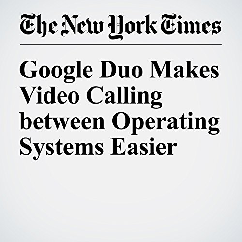 Google Duo Makes Video Calling between Operating Systems Easier audiobook cover art