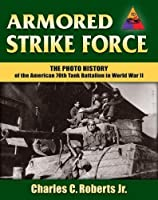 Armored Strike Force: The Photo History of the American 70th Tank Battalion in World War II