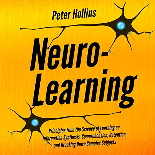 Neuro-Learning: Principles from the Science of Learning on Information Synthesis, Comprehension, Retention, and Breaking Down Complex Subjects Titelbild