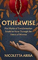 Otherwise: Five Myths of Transformation Told in Verse Through the Voices of Women