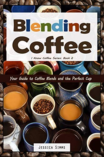 Blending Coffee: Your Guide to Coffee Blends and the Perfect Cup (I Know Coffee, Band 2)