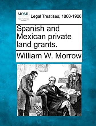Spanish and Mexican private land grants. by William W. Morrow (2010-12-20)
