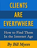 Clients Are Everywhere: How To Find Them In The Internet Age (English Edition)