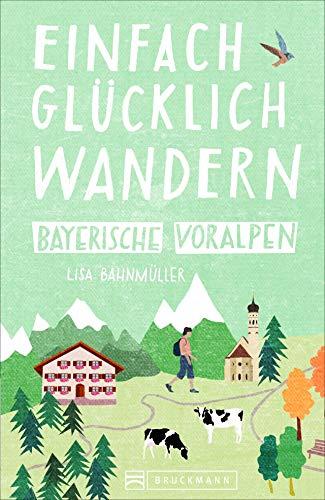 Einfach glücklich wandern im Bayerischen Voralpenland: Entspannte Wanderungen zum Wohlfühlen. Ein Wanderführer mit leichten Touren, mit allen wichtigen Infos, Tourenkarten und Tipps.