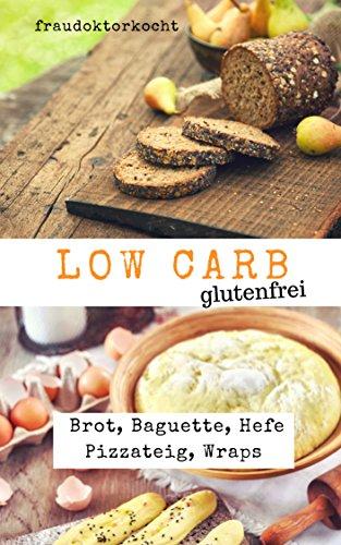LOW CARB glutenfrei: Rezeptsammlung mit 29 glutenfreien LOW CARB Rezepten für Brot, Baguette, Hefe Pizzateig und Brioche. (fraudoktorkocht 7)