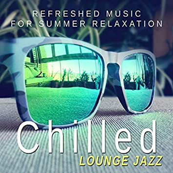 Chilled Lounge Jazz - Refreshed Music for Summer Relaxation, Cool Instrumental Songs, Relax in Free Time (Guitar, Sax, Piano, Trumpet, Violin)