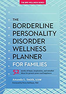 The Borderline Personality Disorder Wellness Planner for Families: 52 Weeks of Hope, Inspiration, and Mindful Ideas for Greater Peace and Happiness ... Personality Disorder Wellness Series (1))