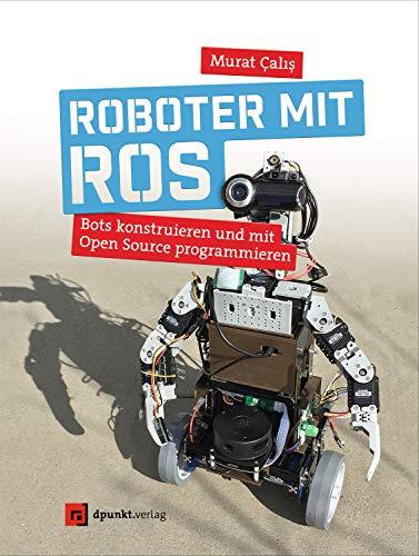 Roboter mit ROS: Bots konstruieren und mit Open Source programmieren