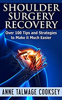 Shoulder Surgery Recovery: Over 100 Tips and Strategies to Make it Much Easier