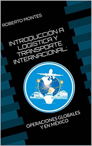 Download INTRODUCCIÓN A LOGÍSTICA Y TRANSPORTE INTERNACIONAL: OPERACIONES GLOBALES Y EN MÉXICO (Spanish Edition) B01FPYK04G