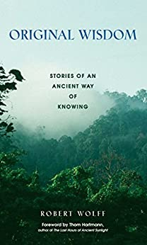 Original Wisdom: Stories of an Ancient Way of Knowing by [Robert Wolff, Thom Hartmann]