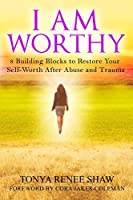 I Am Worthy: 8 Building Blocks to Restore Your Self-Worth After Abuse and Trauma