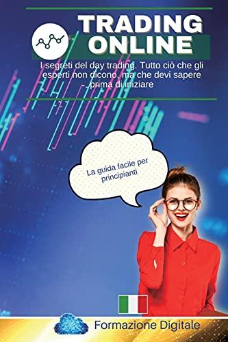 Trading Online: I segreti del day trading. Tutto ciò che gli esperti non dicono, ma che devi sapere prima di iniziare