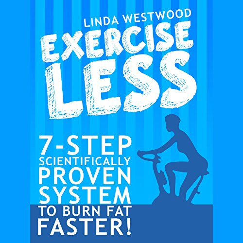 Exercise Less (4th Edition): 7-Step Scientifically PROVEN System to Burn Fat Faster with LESS Exercise! audiobook cover art