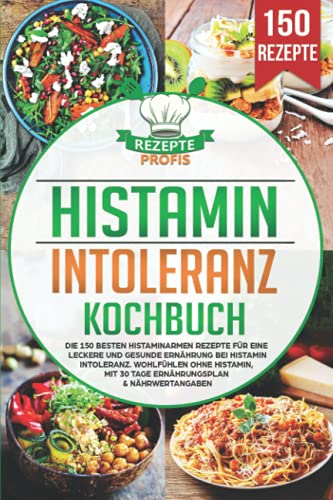 Histaminintoleranz Kochbuch: Die 150 besten histaminarmen Rezepte für eine leckere und gesunde Ernährung bei Histaminintoleranz. Wohlfühlen ohne Histamin, mit 30 Tage Ernährungsplan & Nährwertangaben