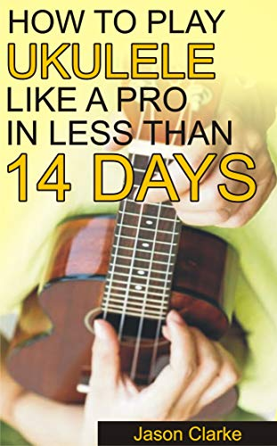 How To Play Ukulele Like A Pro In Less Than 14 Days: A Beginners Guide To Playing Ukulele, Reading Music, Playing Various Chord, Strumming And Many More (English Edition)