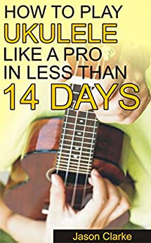 How To Play Ukulele Like A Pro In Less Than 14 Days: A Beginners Guide To Playing Ukulele, Reading Music, Playing Various Chord, Strumming And Many More by [Jason Clarke]