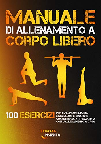 Manuale di Allenamento a Corpo Libero: 100 Esercizi per Sviluppare Massa Muscolare e Bruciare Grassi senza Attrezzatura con l'Allenamento a Casa