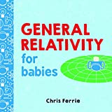 General Relativity for Babies: An Introduction to Einstein's Theory of Relativity and Physics for Babies from the #1 Science Author for Kids (STEM and Science Gifts for Kids) (Baby University)