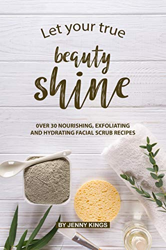 Let Your True Beauty Shine: Over 30 Nourishing, Exfoliating and Hydrating Facial Scrub Recipes (English Edition)