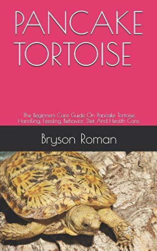 PANCAKE TORTOISE: The Beginners Care Guide On Pancake Tortoise Handling, Feeding, Behavior, Diet And Health Care.