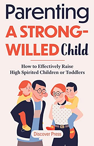Parenting a Strong-Willed Child: How to Effectively Raise High Spirited Children or Toddlers