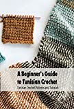 A Beginner's Guide to Tunisian Crochet: Tunisian Crochet Patterns and Tutorials: Tunisian Crochet Guide (English Edition)
