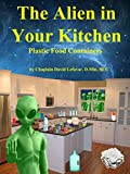 The Alien in Your Kitchen: Dangerous Plastic Food Containers (English Edition)
