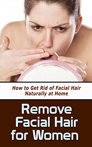 Remove Facial Hair for Women: How to Get Rid of Facial Hair Naturally at Home (English Edition)