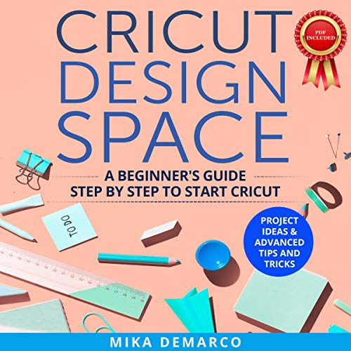 Cricut Design Space: A Beginner's Guide Step-By-Step to Start Cricut: Project Ideas & Advanced Tips and Tricks audiobook cover art