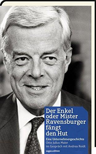 Der Enkel oder Mister Ravensburger fängt den Hut: Eine Unternehmergeschichte Otto Julius Maier im Gespräch mit Andrea Reidt