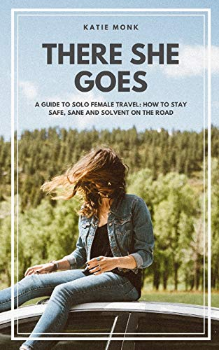 There She Goes: A Guide to Solo Female Travel: How to Stay Safe, Sane and Solvent on the Road