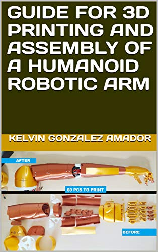 GUIDE FOR 3D PRINTING AND ASSEMBLY OF A HUMANOID ROBOTIC ARM (English Edition)