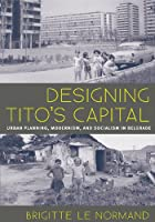 Designing Tito's Capital: Urban Planning, Modernism, and Socialism (Culture, Politics, and the Built Environment)